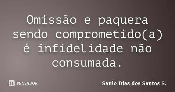 Omissão e paquera sendo comprometido(a) é infidelidade não consumada.... Frase de Saulo Dias dos Santos S..