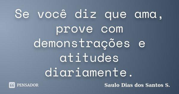 Se você diz que ama, prove com demonstrações e atitudes diariamente.... Frase de Saulo Dias dos Santos S..