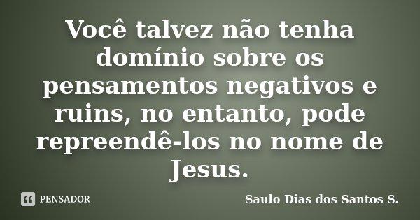 Você talvez não tenha domínio sobre os pensamentos negativos e ruins, no entanto, pode repreendê-los no nome de Jesus.... Frase de Saulo Dias dos Santos S..