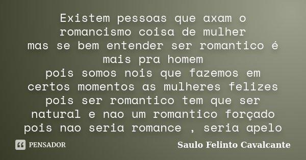 Existem pessoas que axam o romancismo coisa de mulher mas se bem entender ser romantico é mais pra homem pois somos nois que fazemos em certos momentos as mulhe... Frase de Saulo Felinto Cavalcante.