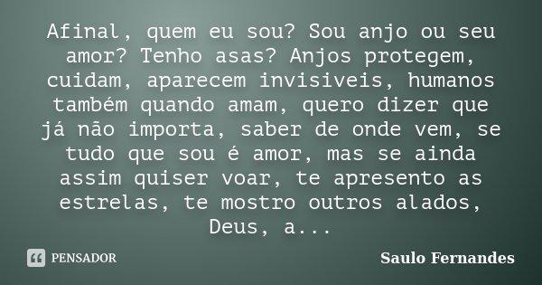 Afinal, quem eu sou? Sou anjo ou seu amor? Tenho asas? Anjos protegem, cuidam, aparecem invisiveis, humanos também quando amam, quero dizer que já não importa, ... Frase de Saulo Fernandes.