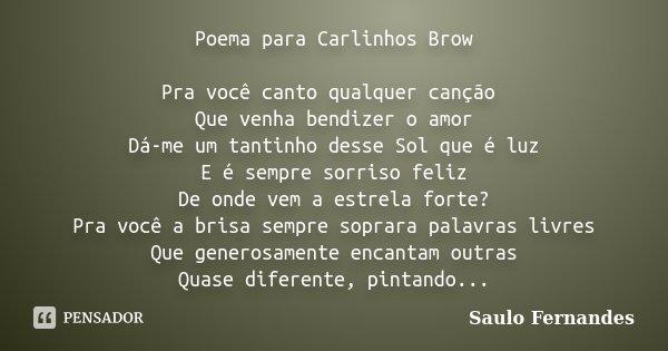 Poema para Carlinhos Brow Pra você canto qualquer canção Que venha bendizer o amor Dá-me um tantinho desse Sol que é luz E é sempre sorriso feliz De onde vem a ... Frase de Saulo Fernandes.