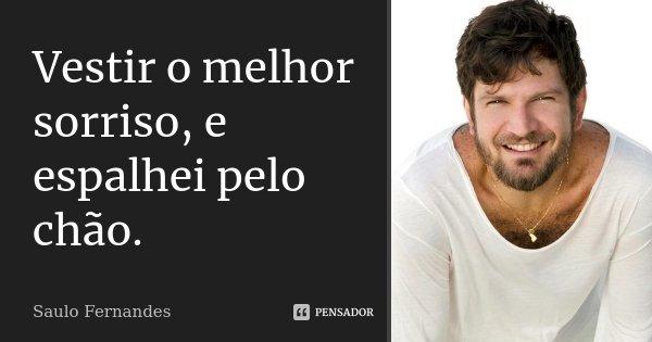 Vestir o melhor sorriso, e espalhei pelo chão.... Frase de Saulo Fernandes.