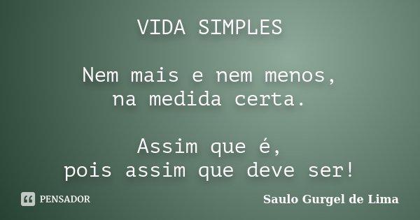 VIDA SIMPLES Nem mais e nem menos, na medida certa. Assim que é, pois assim que deve ser!... Frase de Saulo Gurgel de Lima.