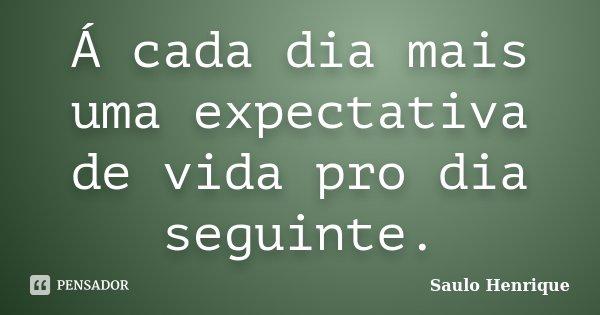 Á cada dia mais uma expectativa de vida pro dia seguinte.... Frase de Saulo Henrique.