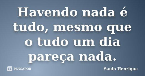 Havendo nada é tudo, mesmo que o tudo um dia pareça nada.... Frase de Saulo Henrique.