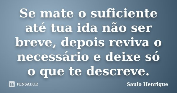 Se mate o suficiente até tua ida não ser breve, depois reviva o necessário e deixe só o que te descreve.... Frase de Saulo Henrique.