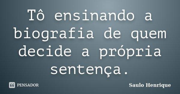 Tô ensinando a biografia de quem decide a própria sentença.... Frase de Saulo Henrique.