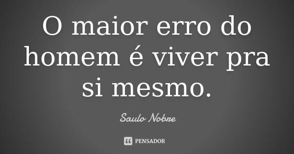 O maior erro do homem é viver pra si mesmo.... Frase de Saulo Nobre.