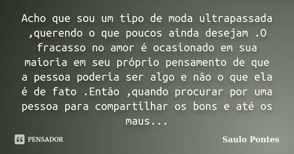 Acho que sou um tipo de moda ultrapassada ,querendo o que poucos ainda desejam .O fracasso no amor é ocasionado em sua maioria em seu próprio pensamento de que ... Frase de Saulo Pontes.