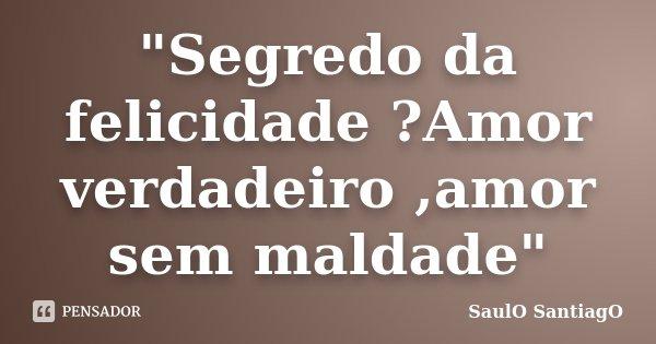 """Segredo da felicidade ?Amor verdadeiro ,amor sem maldade""... Frase de SaulO SantiagO."
