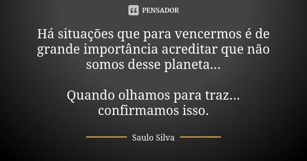Há situações que para vencermos é de grande importância acreditar que não somos desse planeta... Quando olhamos para traz... confirmamos isso.... Frase de Saulo Silva.