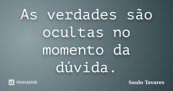 As verdades são ocultas no momento da dúvida.... Frase de Saulo Tavares.