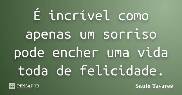 É incrível como apenas um sorriso pode encher uma vida toda de felicidade.... Frase de Saulo Tavares.