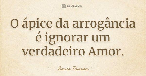 O ápice da arrogância é ignorar um verdadeiro Amor.... Frase de Saulo Tavares.