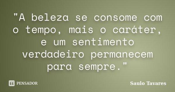 """""""A beleza se consome com o tempo, mais o caráter, e um sentimento verdadeiro permanecem para sempre.""""... Frase de Saulo Tavares."""