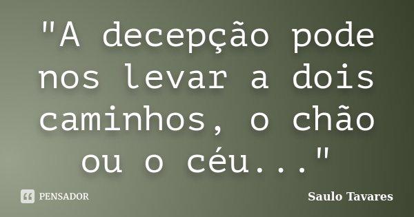 """""""A decepção pode nos levar a dois caminhos, o chão ou o céu...""""... Frase de Saulo Tavares."""
