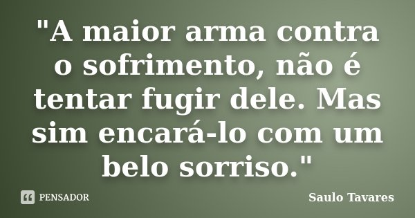 """""""A maior arma contra o sofrimento, não é tentar fugir dele. Mas sim encará-lo com um belo sorriso.""""... Frase de Saulo Tavares."""