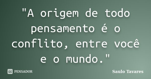 """""""A origem de todo pensamento é o conflito, entre você e o mundo.""""... Frase de Saulo Tavares."""