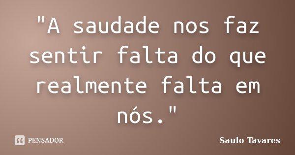 """""""A saudade nos faz sentir falta do que realmente falta em nós.""""... Frase de Saulo Tavares."""