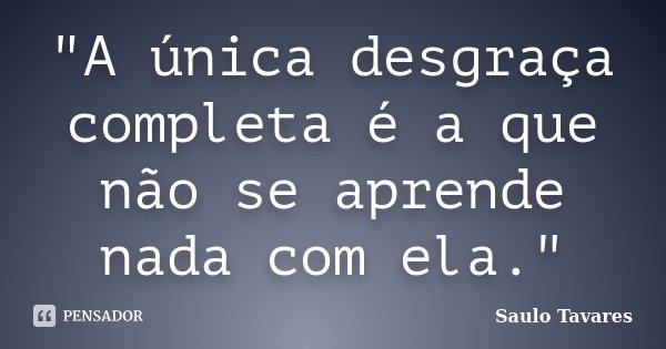 """""""A única desgraça completa é a que não se aprende nada com ela.""""... Frase de Saulo Tavares."""