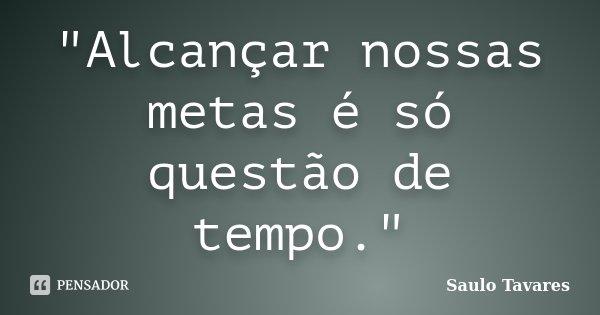 """""""Alcançar nossas metas é só questão de tempo.""""... Frase de Saulo Tavares."""
