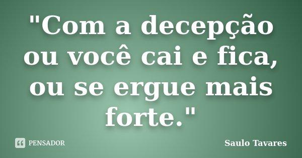 """""""Com a decepção ou você cai e fica, ou se ergue mais forte.""""... Frase de Saulo Tavares."""