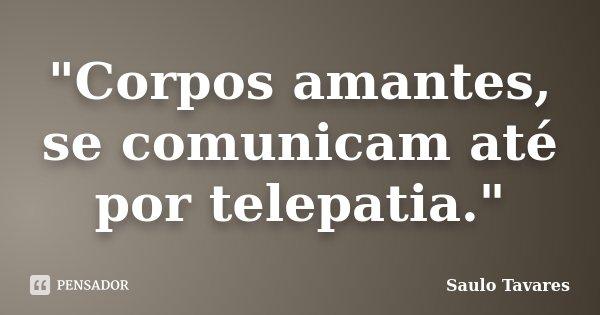 """""""Corpos amantes, se comunicam até por telepatia.""""... Frase de Saulo Tavares."""
