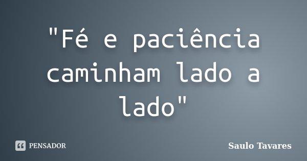 """""""Fé e paciência caminham lado a lado""""... Frase de Saulo Tavares."""