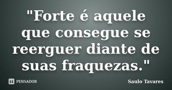 """""""Forte é aquele que consegue se reerguer diante de suas fraquezas.""""... Frase de Saulo Tavares."""