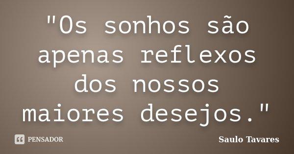 """""""Os sonhos são apenas reflexos dos nossos maiores desejos.""""... Frase de Saulo Tavares."""