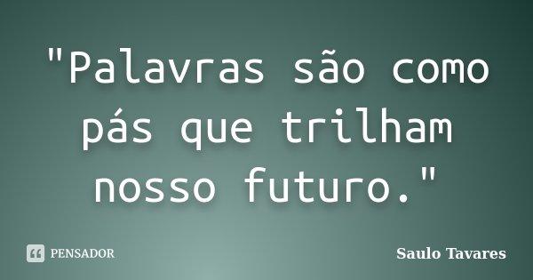 """""""Palavras são como pás que trilham nosso futuro.""""... Frase de Saulo Tavares."""