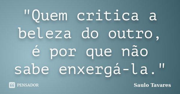 """""""Quem critica a beleza do outro, é por que não sabe enxergá-la.""""... Frase de Saulo Tavares."""