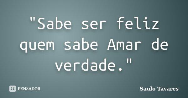 """""""Sabe ser feliz quem sabe Amar de verdade.""""... Frase de Saulo Tavares."""