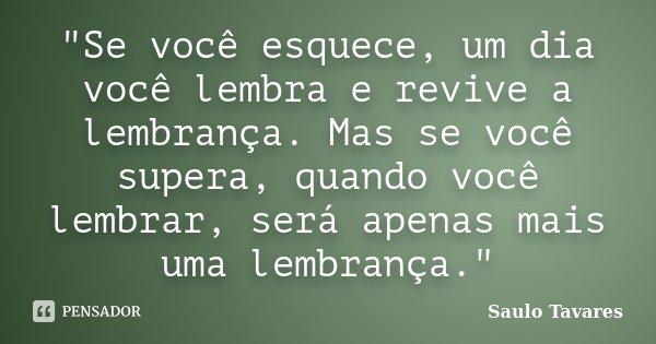 """""""Se você esquece, um dia você lembra e revive a lembrança. Mas se você supera, quando você lembrar, será apenas mais uma lembrança.""""... Frase de Saulo Tavares."""