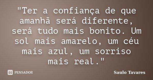 """""""Ter a confiança de que amanhã será diferente, será tudo mais bonito. Um sol mais amarelo, um céu mais azul, um sorriso mais real.""""... Frase de Saulo Tavares."""