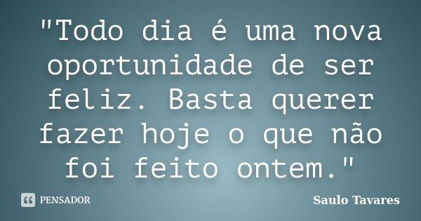 """""""Todo dia é uma nova oportunidade de ser feliz. Basta querer fazer hoje o que não foi feito ontem.""""... Frase de Saulo Tavares."""