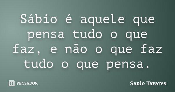 Sábio é aquele que pensa tudo o que faz, e não o que faz tudo o que pensa.... Frase de Saulo Tavares.