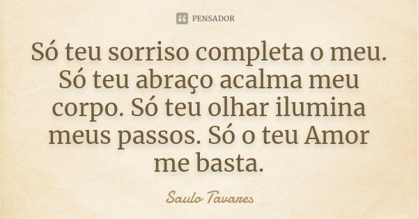 Só teu sorriso completa o meu. Só teu abraço acalma meu corpo. Só teu olhar ilumina meus passos. Só o teu Amor me basta.... Frase de Saulo Tavares.