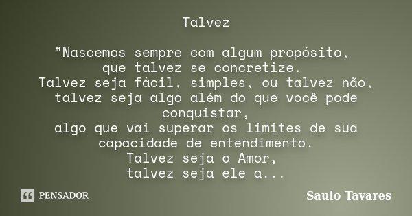 """Talvez """"Nascemos sempre com algum propósito, que talvez se concretize. Talvez seja fácil, simples, ou talvez não, talvez seja algo além do que você pode co... Frase de Saulo Tavares."""