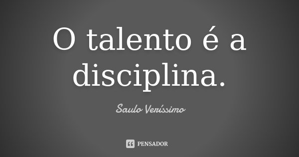 O talento é a disciplina.... Frase de Saulo Veríssimo.