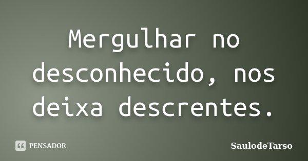 Mergulhar no desconhecido, nos deixa descrentes.... Frase de SaulodeTarso.