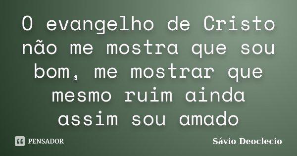 O evangelho de Cristo não me mostra que sou bom, me mostrar que mesmo ruim ainda assim sou amado... Frase de Sávio Deoclecio.