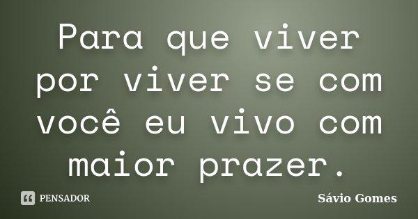 Para que viver por viver se com você eu vivo com maior prazer.... Frase de Sávio Gomes.