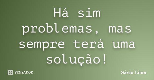 Há sim problemas, mas sempre terá uma solução!... Frase de Sávio Lima.