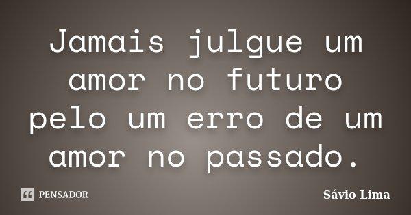 Jamais julgue um amor no futuro pelo um erro de um amor no passado.... Frase de Sávio Lima.