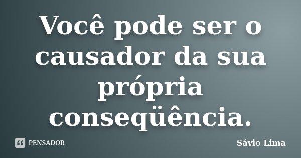 Você pode ser o causador da sua própria conseqüência.... Frase de Sávio Lima.