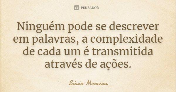 Ninguém pode se descrever em palavras, a complexidade de cada um é transmitida através de ações.... Frase de Sávio Moreira.