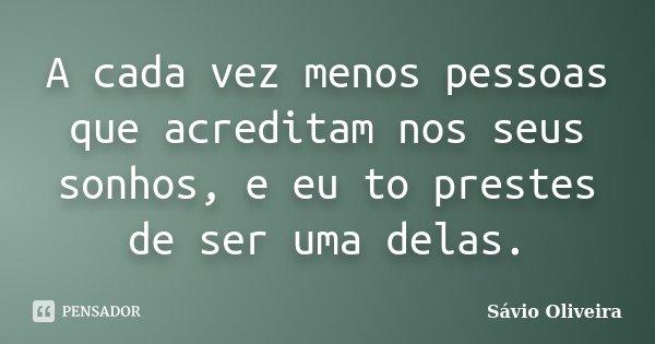 A cada vez menos pessoas que acreditam nos seus sonhos, e eu to prestes de ser uma delas.... Frase de Sávio Oliveira.