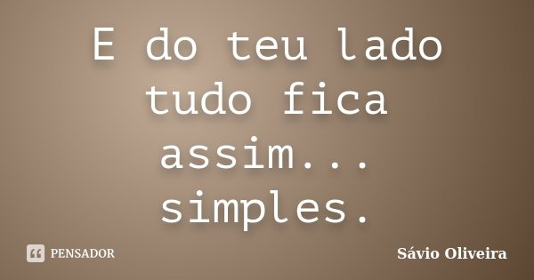 E do teu lado tudo fica assim... simples.... Frase de Sávio Oliveira.